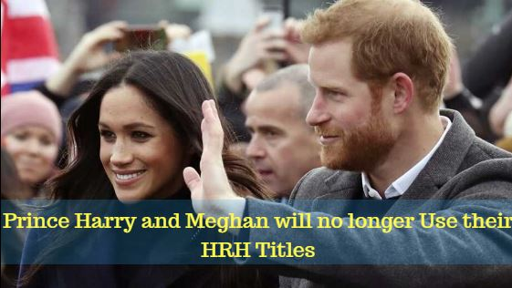 Prince Harry and Meghan will no longer Use their HRH Titles